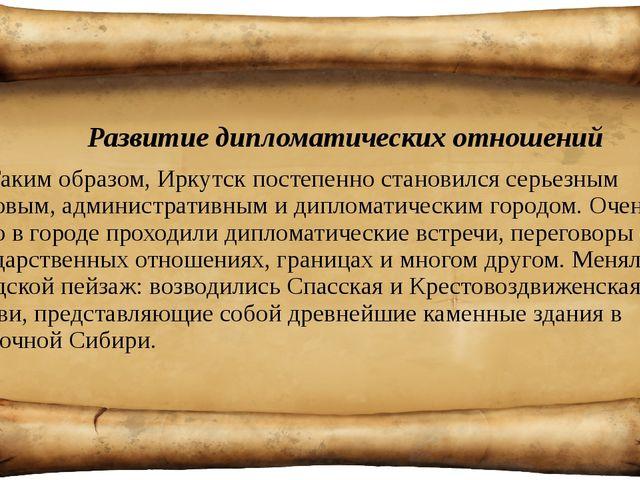 Развитие дипломатических отношений Таким образом, Иркутск постепенно станови...