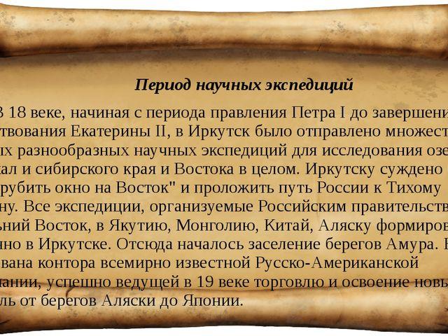 Период научных экспедиций В 18 веке, начиная с периода правления Петра I до...