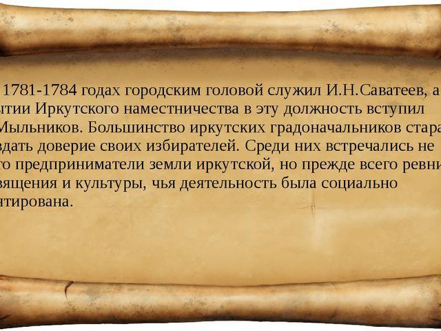 В 1781-1784 годах городским головой служил И.Н.Саватеев, а при открытии Иркут...