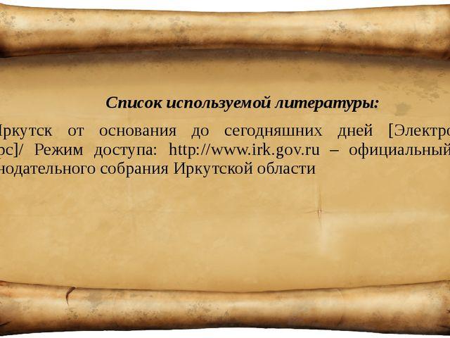 Список используемой литературы: Иркутск от основания до сегодняшних дней [Эл...