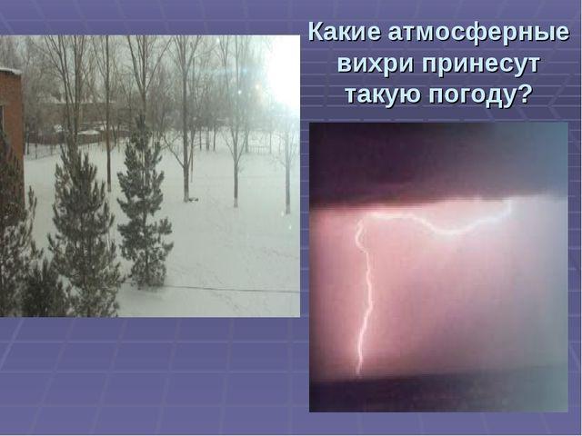 Какие атмосферные вихри принесут такую погоду?