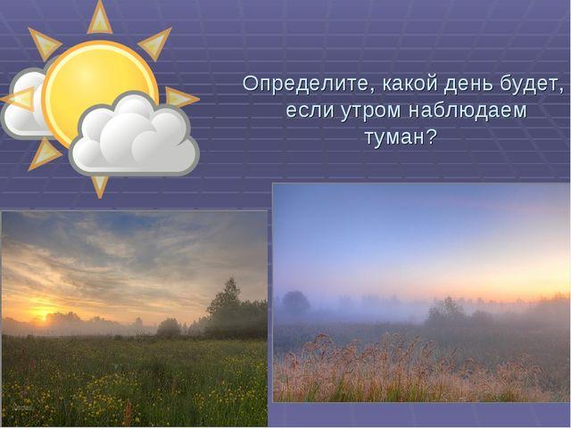Определите, какой день будет, если утром наблюдаем туман?