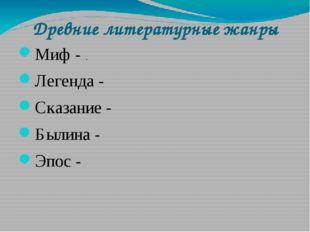 Древние литературные жанры Миф - . Легенда - Сказание - Былина - Эпос -