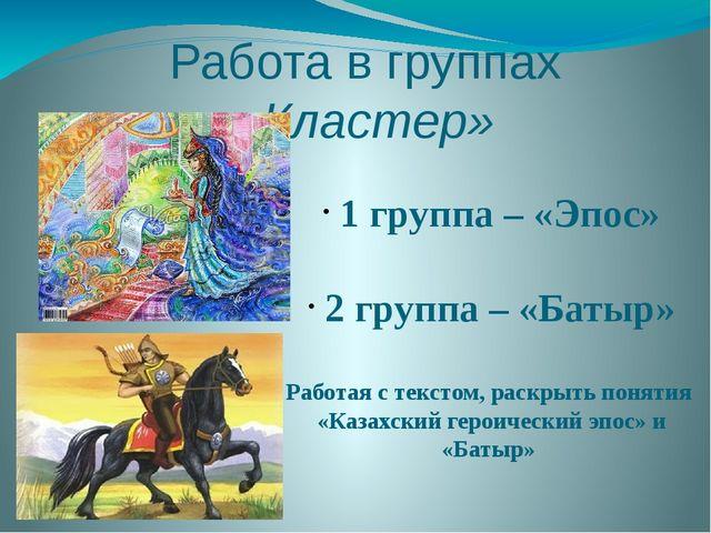 Работа в группах «Кластер» 1 группа – «Эпос» 2 группа – «Батыр» Работая с тек...