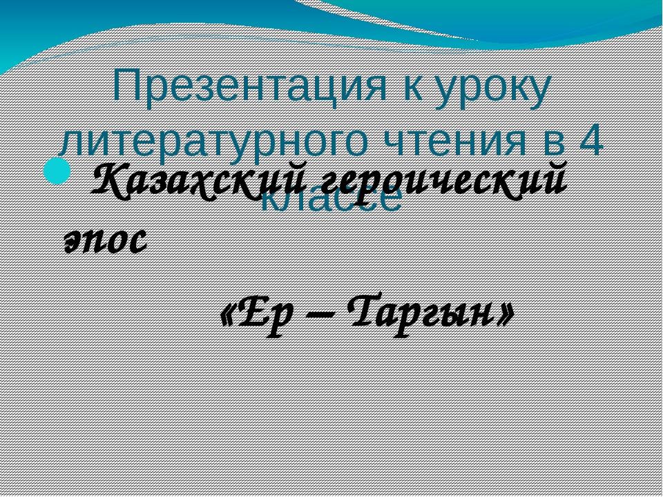 Презентация к уроку литературного чтения в 4 классе Казахский героический эпо...