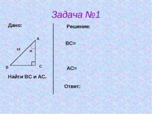 Задача №1 В А С  10 Дано: Найти ВС и АС. Решение: ВС= АС= Ответ: