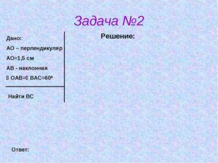 Задача №2 Решение: Дано: АО – перпендикуляр АО=1,5 см АВ - наклонная ОАВ=ВА