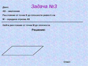 Задача №3 Решение: Дано: АВ – наклонная Расстояние от точки В до плоскости ра