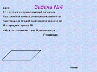 Задача №4 Решение: Дано: АВ – отрезок не принадлежащий плоскости Расстояние о