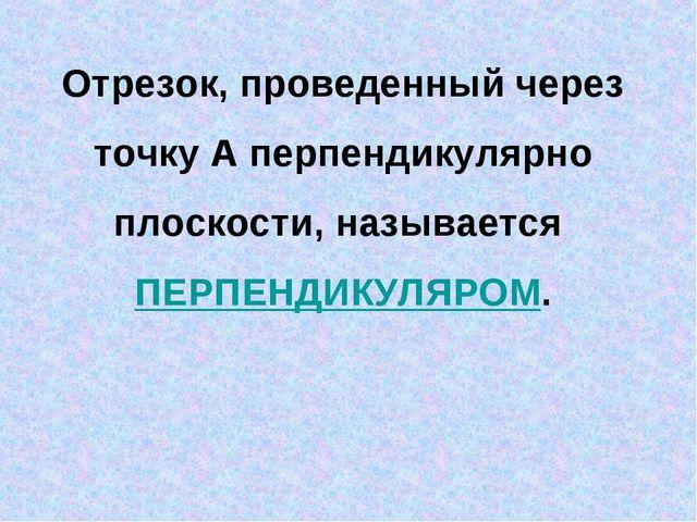 Отрезок, проведенный через точку А перпендикулярно плоскости, называется ПЕРП...
