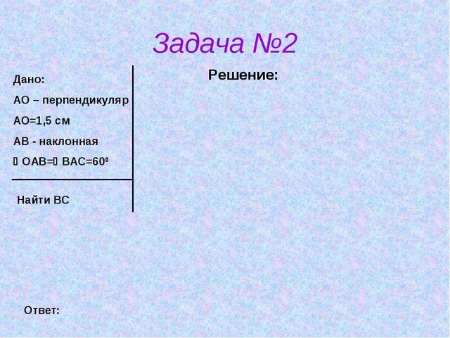 Задача №2 Решение: Дано: АО – перпендикуляр АО=1,5 см АВ - наклонная ОАВ=ВА...