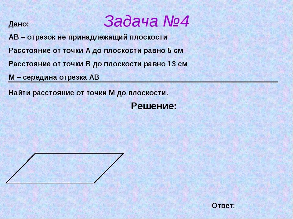 Задача №4 Решение: Дано: АВ – отрезок не принадлежащий плоскости Расстояние о...