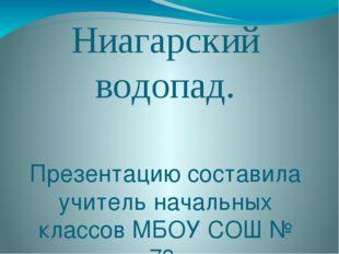 Ниагарский водопад. Презентацию составила учитель начальных классов МБОУ СОШ