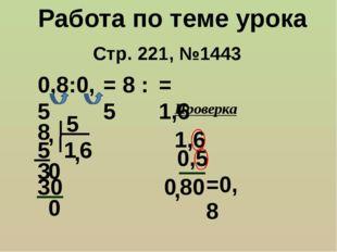 Стр. 221, №1443 Работа по теме урока 0,8:0,5 = 8 : 5 8 5 , 1 5 3 , 0 6 30 0 =