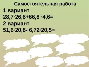 107,644 Самостоятельная работа 1 вариант 28,7∙26,8+66,8 ·4,6= 2 вариант 51,6·
