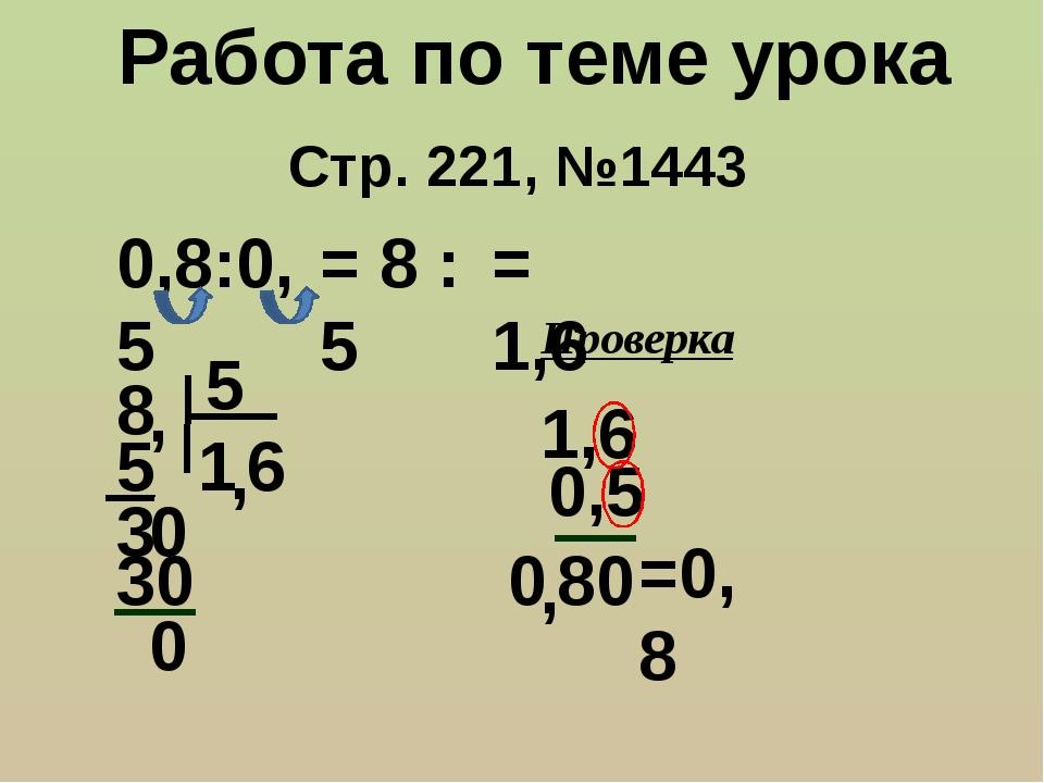 Стр. 221, №1443 Работа по теме урока 0,8:0,5 = 8 : 5 8 5 , 1 5 3 , 0 6 30 0 =...