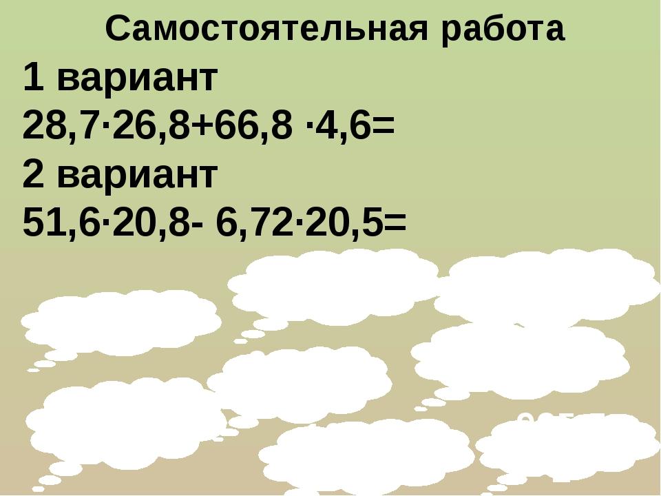 107,644 Самостоятельная работа 1 вариант 28,7∙26,8+66,8 ·4,6= 2 вариант 51,6·...