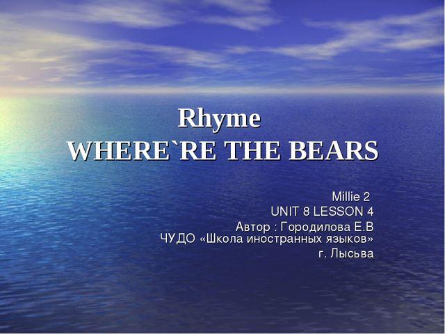 Rhyme WHERE`RE THE BEARS Millie 2 UNIT 8 LESSON 4 Автор : Городилова Е.В ЧУДО...