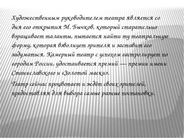 Художественным руководителем театра является со дня его открытия М. Бычков, к...