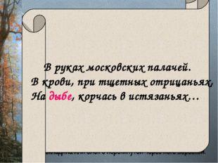В руках московских палачей. В крови, при тщетных отрицаньях, На дыбе, корчас