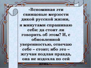 «Вспоминая эти свинцовые мерзости дикой русской жизни, я минутами спрашиваю с