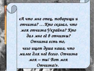 «А что мне отец, товарищи и отчизна? …Кто сказал, что моя отчизна Украйна? К
