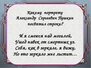 Какому портрету Александр Сергеевич Пушкин посвятил строки? И я смеюся над мо