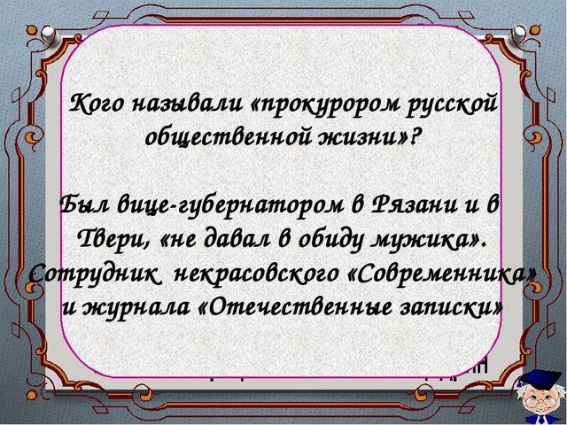 Кого называли «прокурором русской общественной жизни»? Был вице-губернатором...