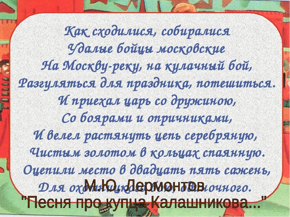 Как сходилися, собиралися Удалые бойцы московские На Москву-реку, на кулачный...