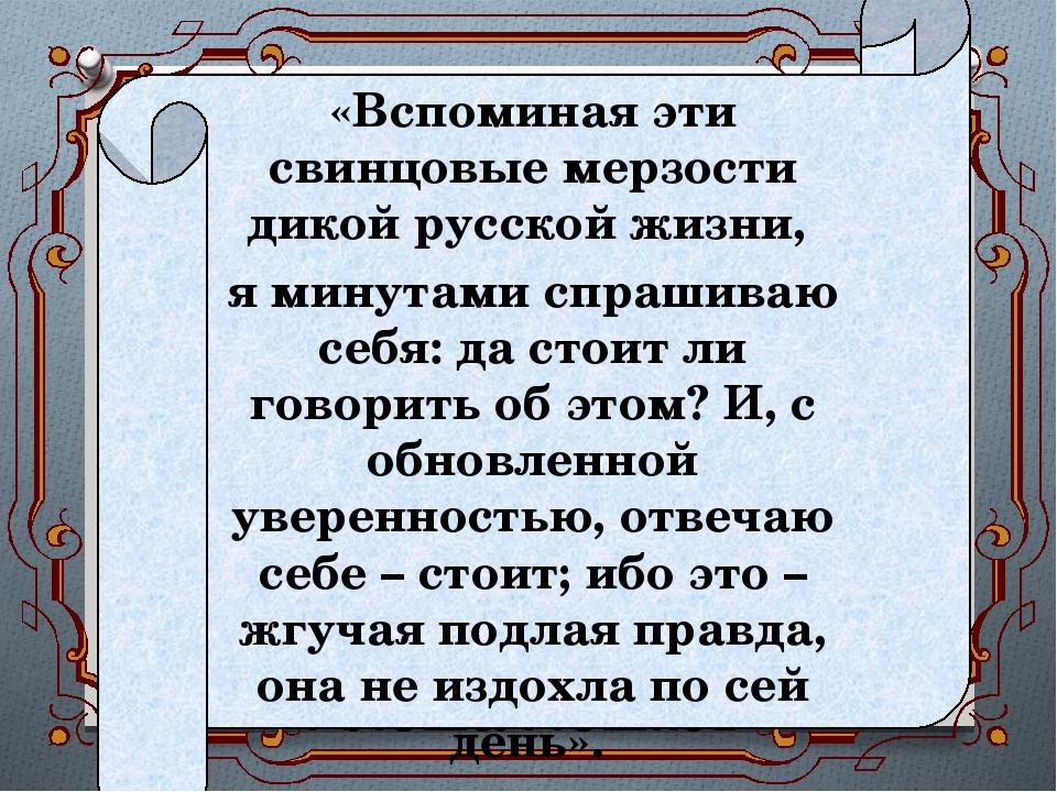 «Вспоминая эти свинцовые мерзости дикой русской жизни, я минутами спрашиваю с...