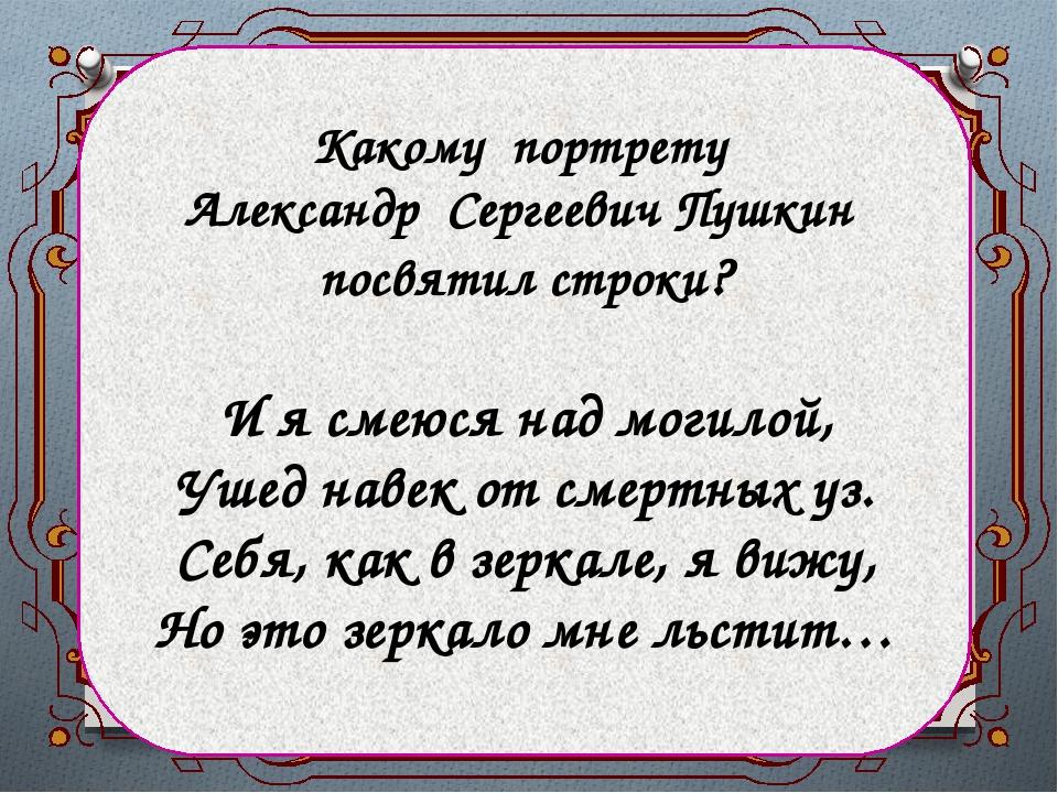 Какому портрету Александр Сергеевич Пушкин посвятил строки? И я смеюся над мо...