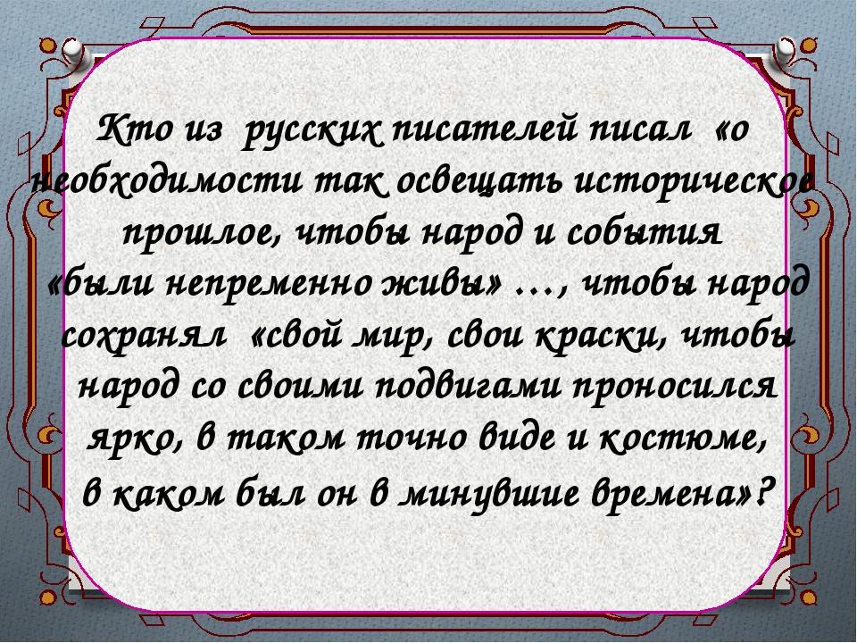 Кто из русских писателей писал «о необходимости так освещать историческое пр...