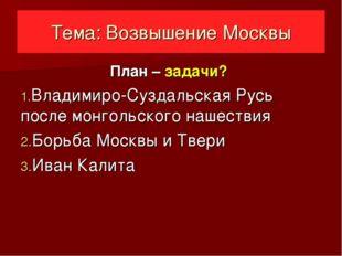 Тема: Возвышение Москвы План – задачи? Владимиро-Суздальская Русь после монго