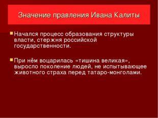 Значение правления Ивана Калиты Начался процесс образования структуры власти,