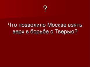 ? Что позволило Москве взять верх в борьбе с Тверью?