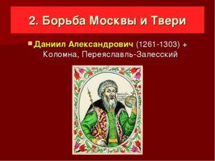 2. Борьба Москвы и Твери Даниил Александрович (1261-1303) + Коломна, Переясл