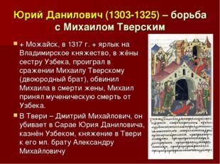 Юрий Данилович (1303-1325) – борьба с Михаилом Тверским + Можайск, в 1317 г.