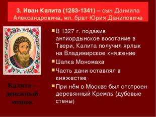 3. Иван Калита (1283-1341) – сын Даниила Александровича, мл. брат Юрия Данил