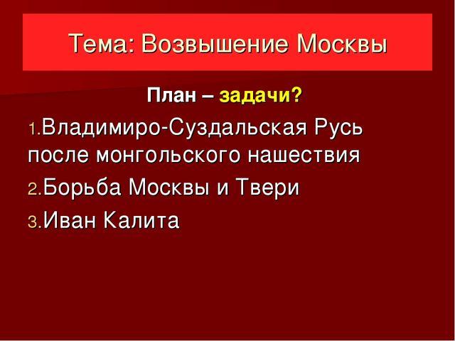 Тема: Возвышение Москвы План – задачи? Владимиро-Суздальская Русь после монго...