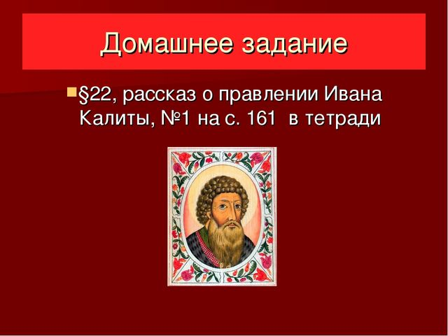 Домашнее задание §22, рассказ о правлении Ивана Калиты, №1 на с. 161 в тетради