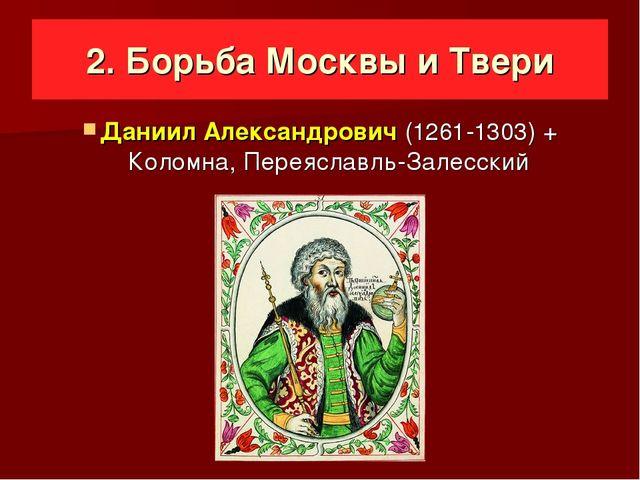 2. Борьба Москвы и Твери Даниил Александрович (1261-1303) + Коломна, Переясл...