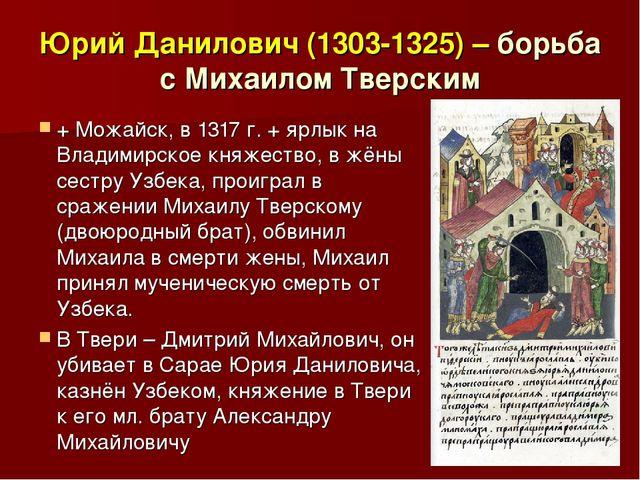 Юрий Данилович (1303-1325) – борьба с Михаилом Тверским + Можайск, в 1317 г....