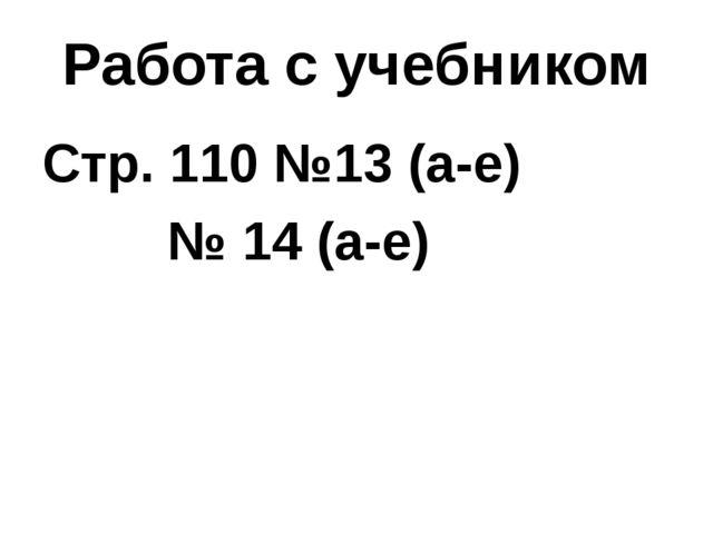 Работа с учебником Стр. 110 №13 (а-е)  № 14 (а-е)