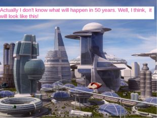 Actually I don't know what will happen in 50 years. Well, I think, it will lo