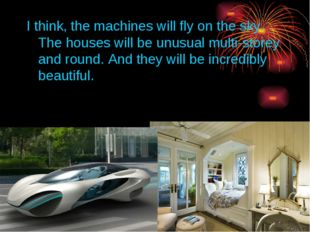 I think, the machines will fly on the sky. The houses will be unusual multi-s