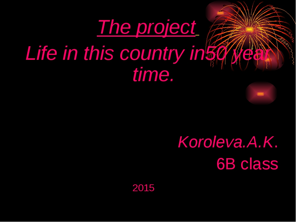 The project Life in this country in50 year time. Koroleva.A.K. 6B class 2015