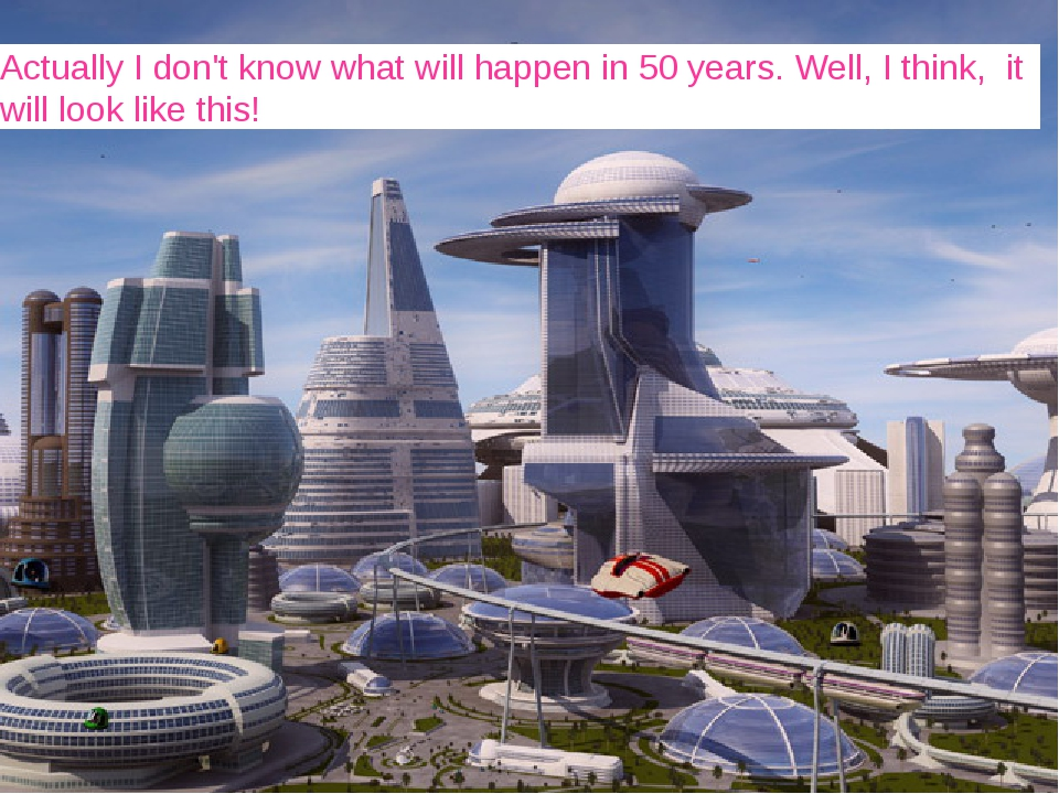Actually I don't know what will happen in 50 years. Well, I think, it will lo...