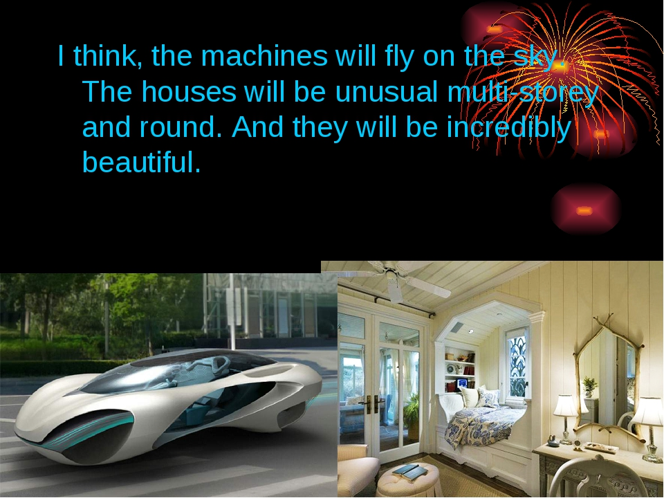 I think, the machines will fly on the sky. The houses will be unusual multi-s...