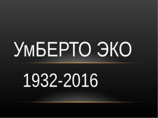 1932-2016 УмБЕРТО ЭКО