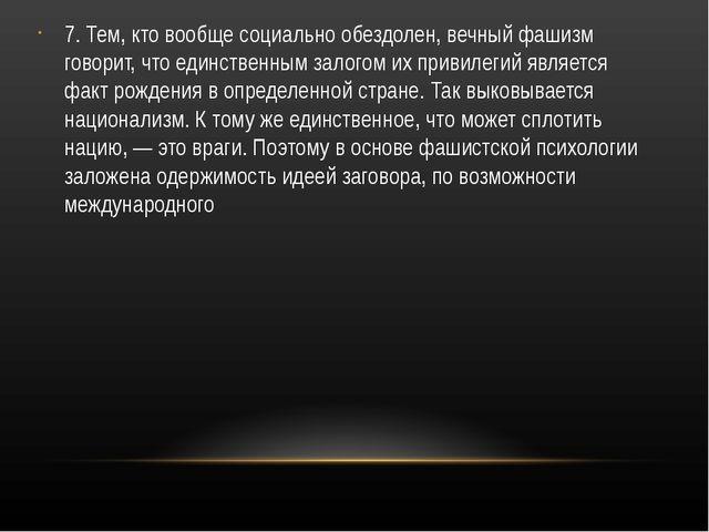 7. Тем, кто вообще социально обездолен, вечный фашизм говорит, что единственн...